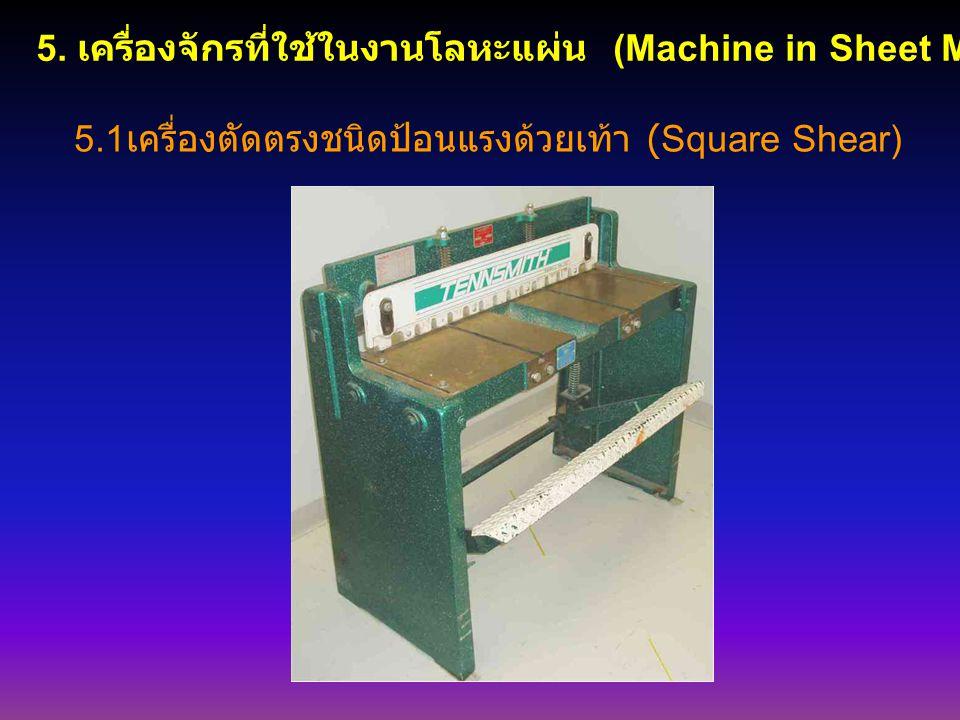 5. เครื่องจักรที่ใช้ในงานโลหะแผ่น (Machine in Sheet Metal) 5.1 เครื่องตัดตรงชนิดป้อนแรงด้วยเท้า (Square Shear)