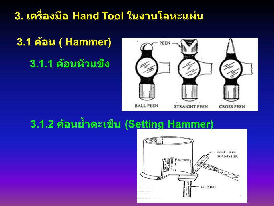 3. เครื่องมือ Hand Tool ในงานโลหะแผ่น 3.1 ค้อน ( Hammer) 3.1.1 ค้อนหัวแข็ง 3.1.2 ค้อนย้ำตะเข็บ (Setting Hammer)