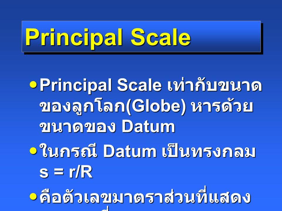 Principal Scale Principal Scale เท่ากับขนาด ของลูกโลก (Globe) หารด้วย ขนาดของ Datum Principal Scale เท่ากับขนาด ของลูกโลก (Globe) หารด้วย ขนาดของ Datum ในกรณี Datum เป็นทรงกลม s = r/R ในกรณี Datum เป็นทรงกลม s = r/R คือตัวเลขมาตราส่วนที่แสดง บนแผนที่ คือตัวเลขมาตราส่วนที่แสดง บนแผนที่ ไม่ขึ้นกับตำแหน่งและทิศทาง ของแต่ละจุด ไม่ขึ้นกับตำแหน่งและทิศทาง ของแต่ละจุด