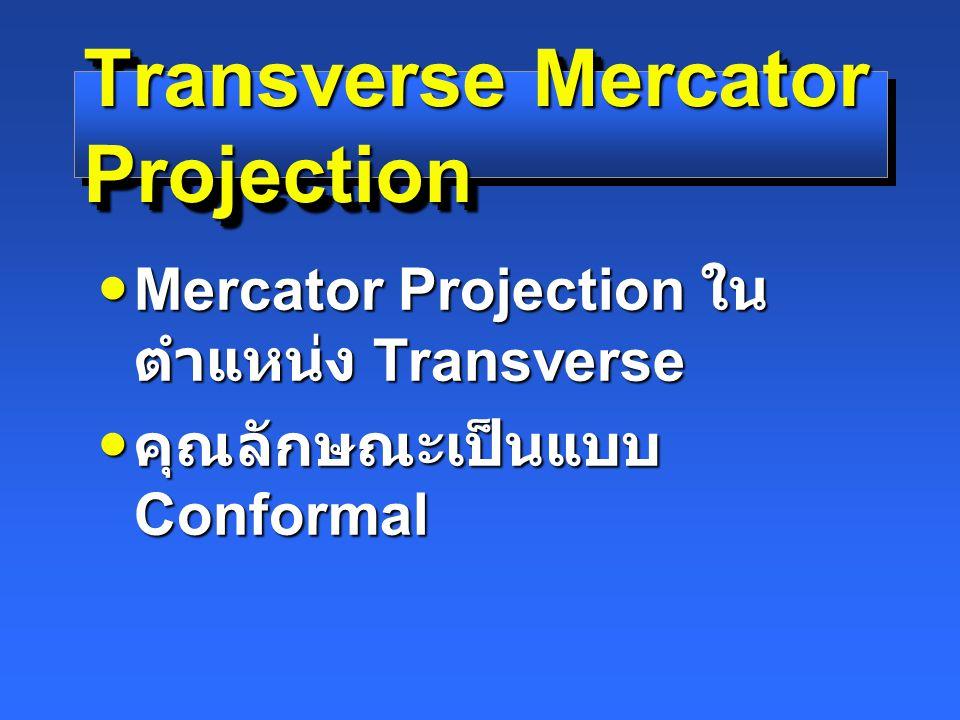 Transverse Mercator Projection Mercator Projection ใน ตำแหน่ง Transverse Mercator Projection ใน ตำแหน่ง Transverse คุณลักษณะเป็นแบบ Conformal คุณลักษณะเป็นแบบ Conformal