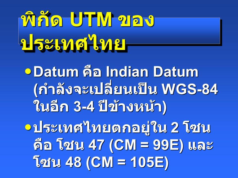 พิกัด UTM ของ ประเทศไทย Datum คือ Indian Datum ( กำลังจะเปลี่ยนเป็น WGS-84 ในอีก 3-4 ปีข้างหน้า ) Datum คือ Indian Datum ( กำลังจะเปลี่ยนเป็น WGS-84 ในอีก 3-4 ปีข้างหน้า ) ประเทศไทยตกอยู่ใน 2 โซน คือ โซน 47 (CM = 99E) และ โซน 48 (CM = 105E) ประเทศไทยตกอยู่ใน 2 โซน คือ โซน 47 (CM = 99E) และ โซน 48 (CM = 105E)
