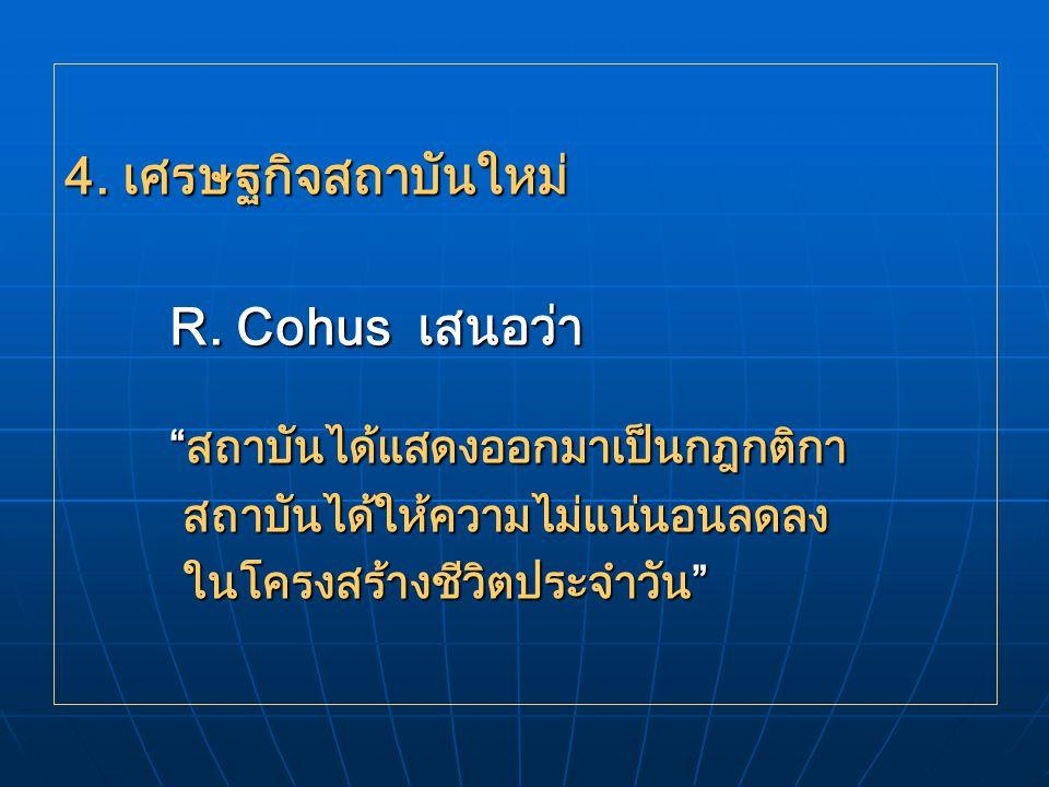 """4. เศรษฐกิจสถาบันใหม่ R. Cohus เสนอว่า """"สถาบันได้แสดงออกมาเป็นกฎกติกา สถาบันได้ให้ความไม่แน่นอนลดลง สถาบันได้ให้ความไม่แน่นอนลดลง ในโครงสร้างชีวิตประจ"""