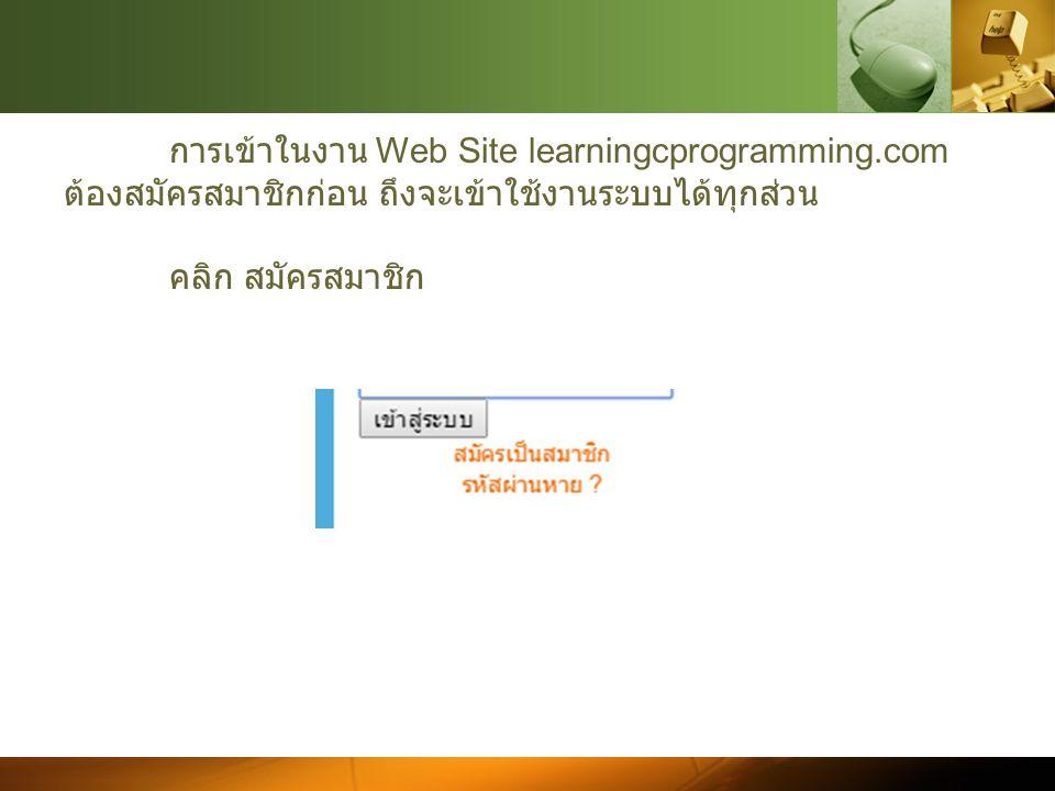 การเข้าในงาน Web Site learningcprogramming.com ต้องสมัครสมาชิกก่อน ถึงจะเข้าใช้งานระบบได้ทุกส่วน คลิก สมัครสมาชิก