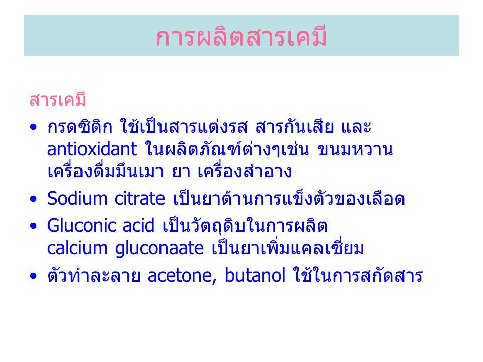 การผลิตสารเคมี สารเคมี กรดซิติก ใช้เป็นสารแต่งรส สารกันเสีย และ antioxidant ในผลิตภัณฑ์ต่างๆเช่น ขนมหวาน เครื่องดื่มมึนเมา ยา เครื่องสำอาง Sodium citrate เป็นยาต้านการแข็งตัวของเลือด Gluconic acid เป็นวัตถุดิบในการผลิต calcium gluconaate เป็นยาเพิ่มแคลเซี่ยม ตัวทำละลาย acetone, butanol ใช้ในการสกัดสาร