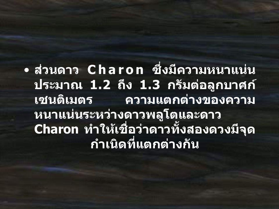 ส่วนดาว Charon ซึ่งมีความหนาแน่น ประมาณ 1.2 ถึง 1.3 กรัมต่อลูกบาศก์ เซนติเมตร ความแตกต่างของความ หนาแน่นระหว่างดาวพลูโตและดาว Charon ทำให้เชื่อว่าดาวท