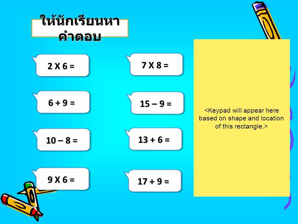 2 X 6 = 7 X 8 = 6 + 9 = 9 X 6 = 10 – 8 = ให้นักเรียนหา คำตอบ 15 – 9 = 13 + 6 = 17 + 9 =