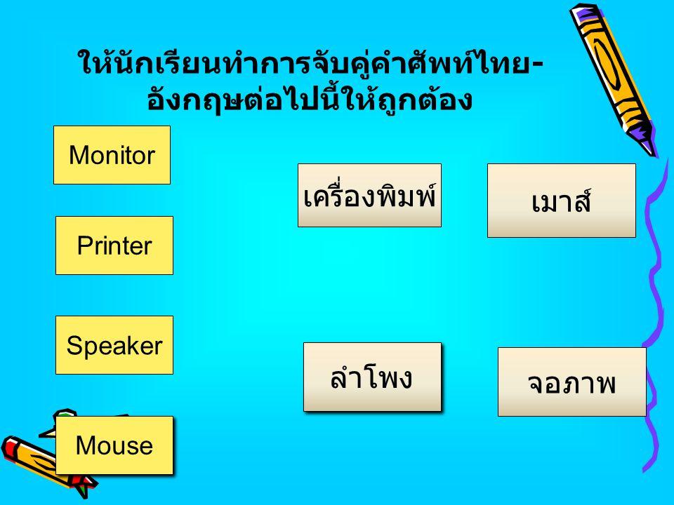 ให้นักเรียนทำการจับคู่คำศัพท์ไทย - อังกฤษต่อไปนี้ให้ถูกต้อง Mouse Monitor เมาส์ ลำโพง จอภาพ เครื่องพิมพ์ Printer Speaker