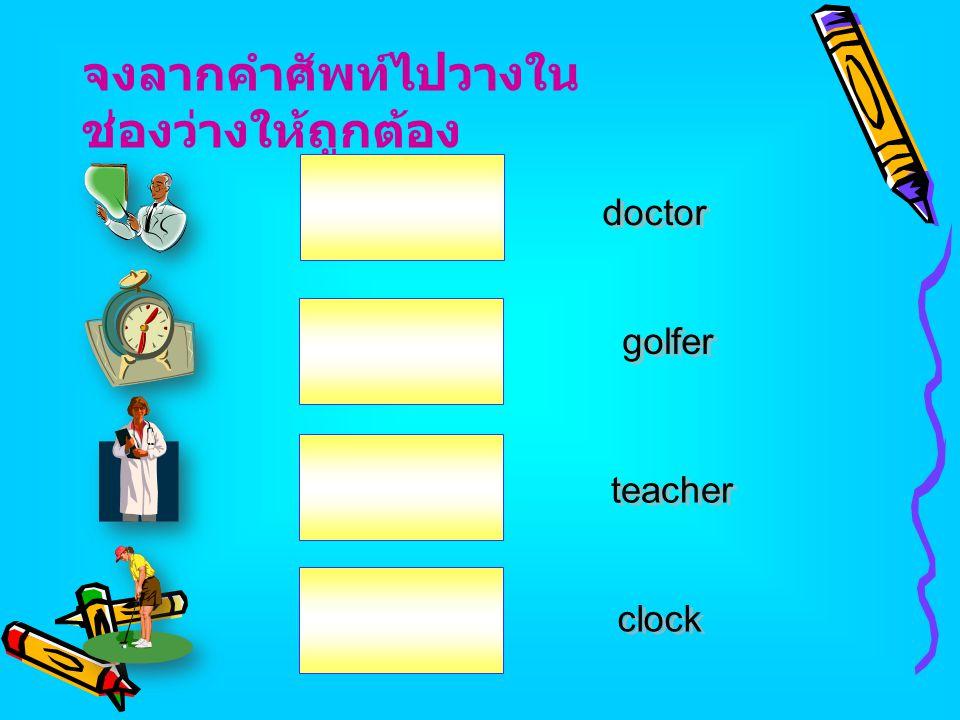 จงลากคำศัพท์ไปวางใน ช่องว่างให้ถูกต้อง teacher golfer doctor clock