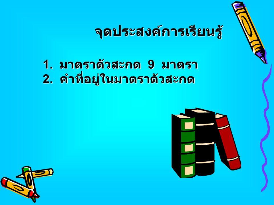 จุดประสงค์การเรียนรู้ 1. มาตราตัวสะกด 9 มาตรา 2. คำที่อยู่ในมาตราตัวสะกด