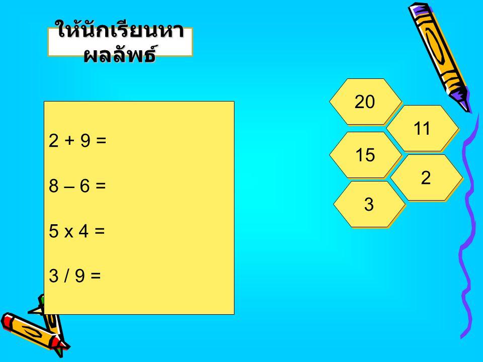 2 + 9 = 8 – 6 = 5 x 4 = 3 / 9 = ให้นักเรียนหา ผลลัพธ์ 20 11 15 2 2 3 3