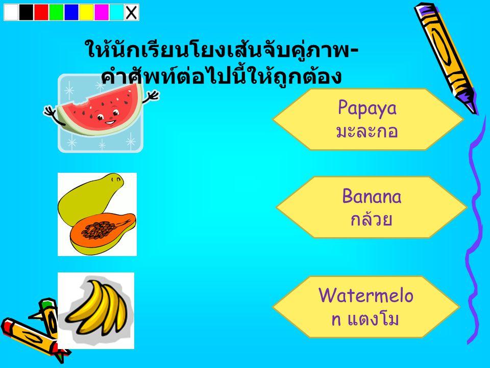 Papaya มะละกอ Watermelo n แตงโม Banana กล้วย ให้นักเรียนโยงเส้นจับคู่ภาพ - คำศัพท์ต่อไปนี้ให้ถูกต้อง