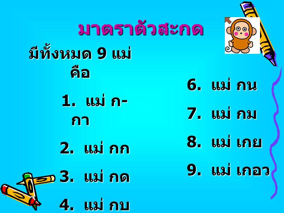 มาตราตัวสะกด มีทั้งหมด 9 แม่ คือ 1. แม่ ก - กา 2. แม่ กก 3. แม่ กด 4. แม่ กบ 5. แม่ กง 5. แม่ กง 6. แม่ กน 7. แม่ กม 8. แม่ เกย 9. แม่ เกอว