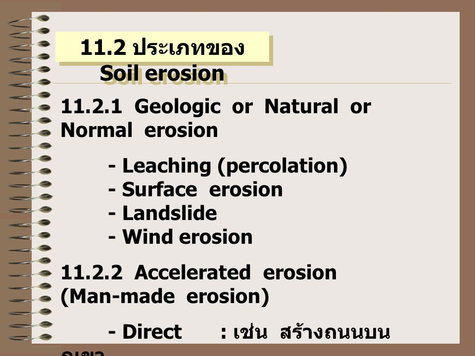 11.2 ประเภทของ Soil erosion 11.2.1 Geologic or Natural or Normal erosion - Leaching (percolation) - Surface erosion - Landslide - Wind erosion 11.2.2