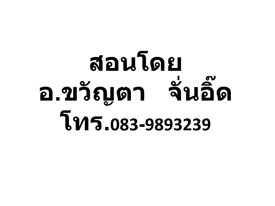 สอนโดย อ. ขวัญตา จั่นอิ๊ด โทร. 083-9893239