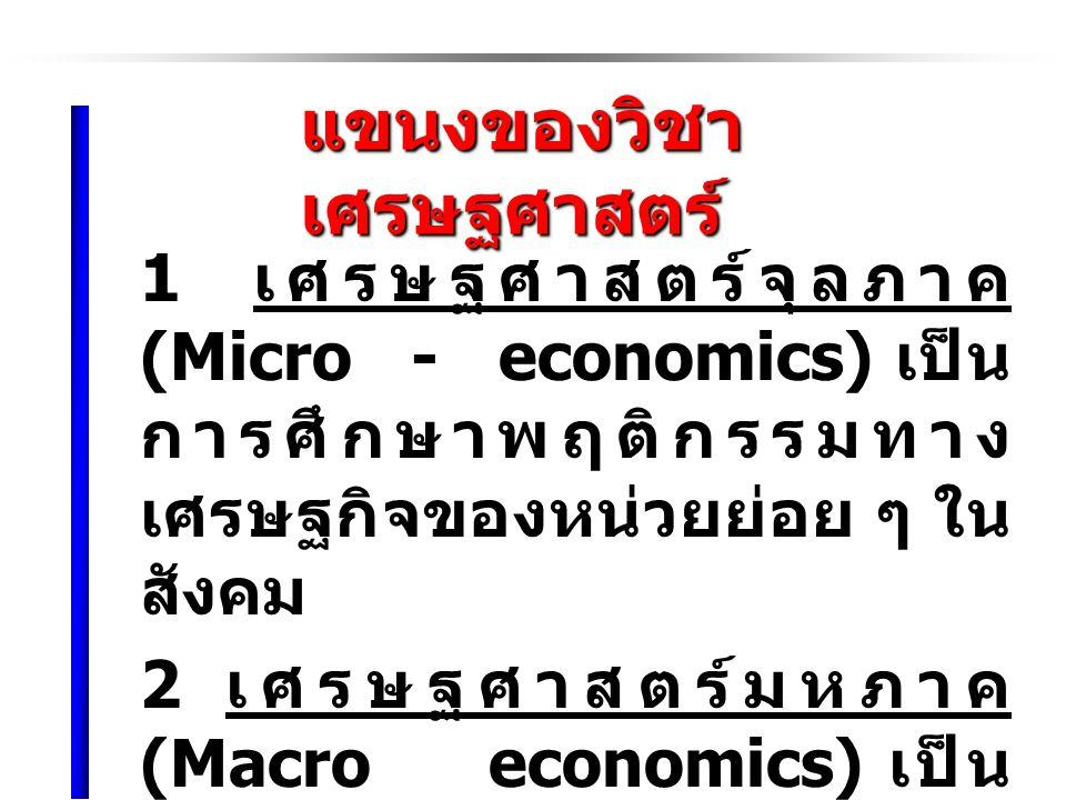 แขนงของวิชา เศรษฐศาสตร์ แขนงของวิชา เศรษฐศาสตร์ 1 เศรษฐศาสตร์จุลภาค (Micro - economics) เป็น การศึกษาพฤติกรรมทาง เศรษฐกิจของหน่วยย่อย ๆ ใน สังคม 2 เศรษฐศาสตร์มหภาค (Macro economics) เป็น การศึกษาพฤติกรรมทาง เศรษฐกิจของส่วนรวมหรือ ระดับประเทศ