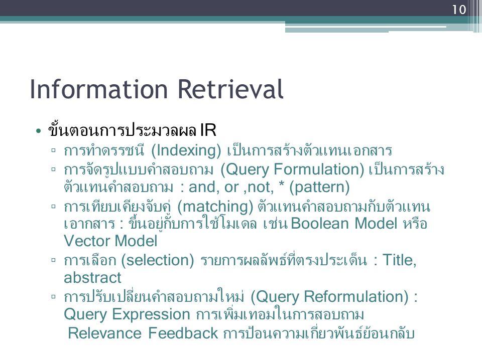 Information Retrieval ขั้นตอนการประมวลผล IR ▫ การทำดรรชนี (Indexing) เป็นการสร้างตัวแทนเอกสาร ▫ การจัดรูปแบบคำสอบถาม (Query Formulation) เป็นการสร้าง ตัวแทนคำสอบถาม : and, or,not, * (pattern) ▫ การเทียบเคียงจับคู่ (matching) ตัวแทนคำสอบถามกับตัวแทน เอากสาร : ขึ้นอยู่กับการใช้โมเดล เช่น Boolean Model หรือ Vector Model ▫ การเลือก (selection) รายการผลลัพธ์ที่ตรงประเด็น : Title, abstract ▫ การปรับเปลี่ยนคำสอบถามใหม่ (Query Reformulation) : Query Expression การเพิ่มเทอมในการสอบถาม Relevance Feedback การป้อนความเกี่ยวพันธ์ย้อนกลับ 10