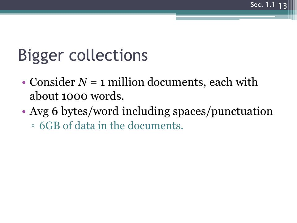 Bigger collections Consider N = 1 million documents, each with about 1000 words. Avg 6 bytes/word including spaces/punctuation ▫6GB of data in the doc
