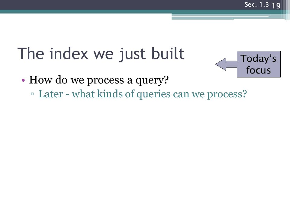 The index we just built How do we process a query? ▫Later - what kinds of queries can we process? 19 Today's focus Sec. 1.3