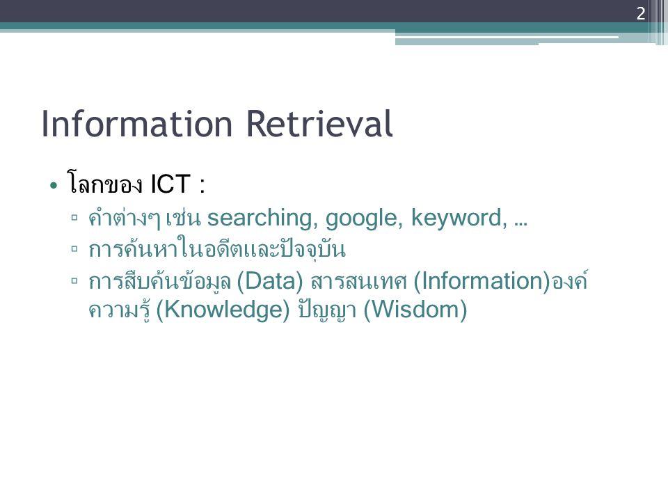 Information Retrieval โลกของ ICT : ▫ คำต่างๆ เช่น searching, google, keyword, … ▫ การค้นหาในอดีตและปัจจุบัน ▫ การสืบค้นข้อมูล (Data) สารสนเทศ (Informa