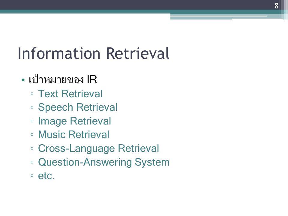 Information Retrieval เป้าหมายของ IR ▫ Text Retrieval ▫ Speech Retrieval ▫ Image Retrieval ▫ Music Retrieval ▫ Cross-Language Retrieval ▫ Question-Ans