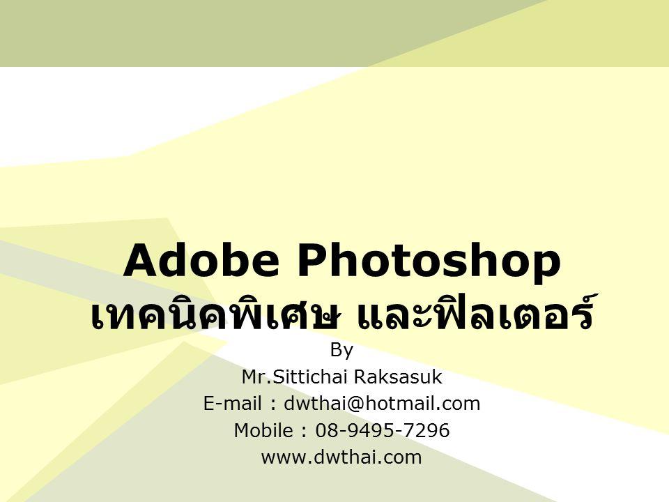 Adobe Photoshop เทคนิคพิเศษ และฟิลเตอร์ By Mr.Sittichai Raksasuk E-mail : dwthai@hotmail.com Mobile : 08-9495-7296 www.dwthai.com
