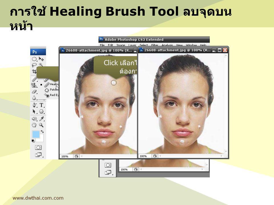 การใช้ Healing Brush Tool ลบจุดบน หน้า www.dwthai.com.com เลือก กด alt แล้วเลือกพื้นที่ ใกล้เคียง Click เลือกไปบริเวณที่ ต้องการลบ