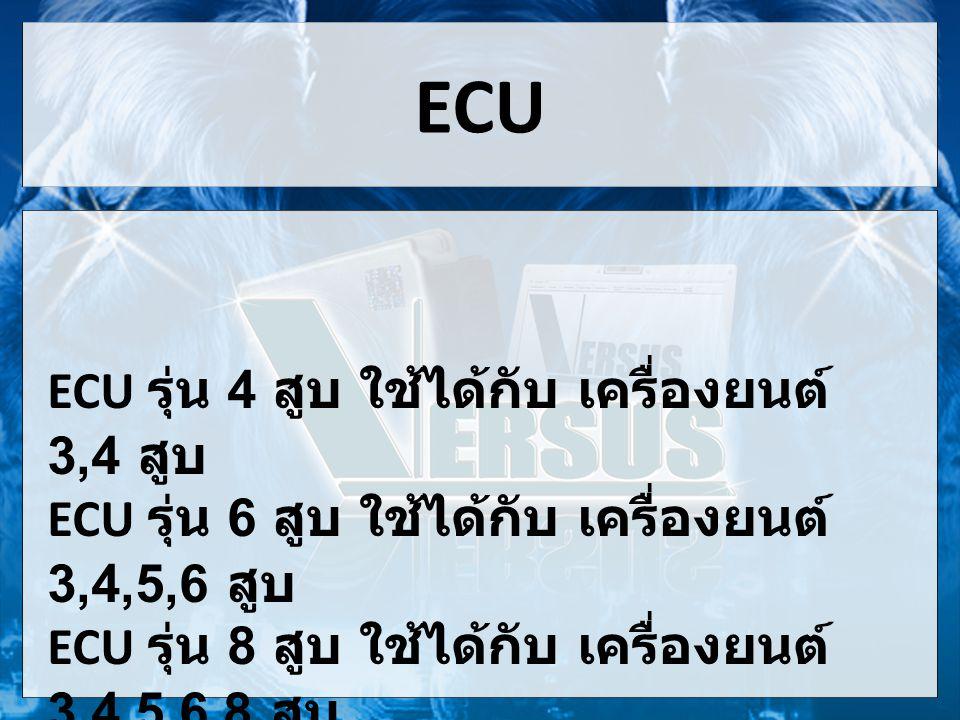ECU ECU รุ่น 4 สูบ ใช้ได้กับ เครื่องยนต์ 3,4 สูบ ECU รุ่น 6 สูบ ใช้ได้กับ เครื่องยนต์ 3,4,5,6 สูบ ECU รุ่น 8 สูบ ใช้ได้กับ เครื่องยนต์ 3,4,5,6,8 สูบ
