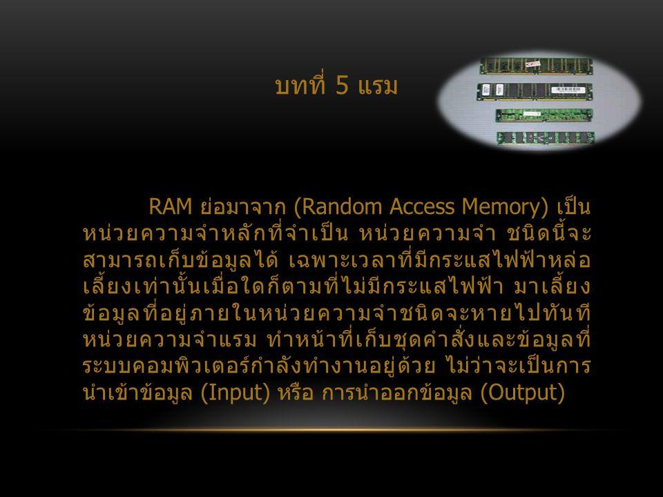 บทที่ 5 แรม RAM ย่อมาจาก (Random Access Memory) เป็น หน่วยความจำหลักที่จำเป็น หน่วยความจำ ชนิดนี้จะ สามารถเก็บข้อมูลได้ เฉพาะเวลาที่มีกระแสไฟฟ้าหล่อ เ