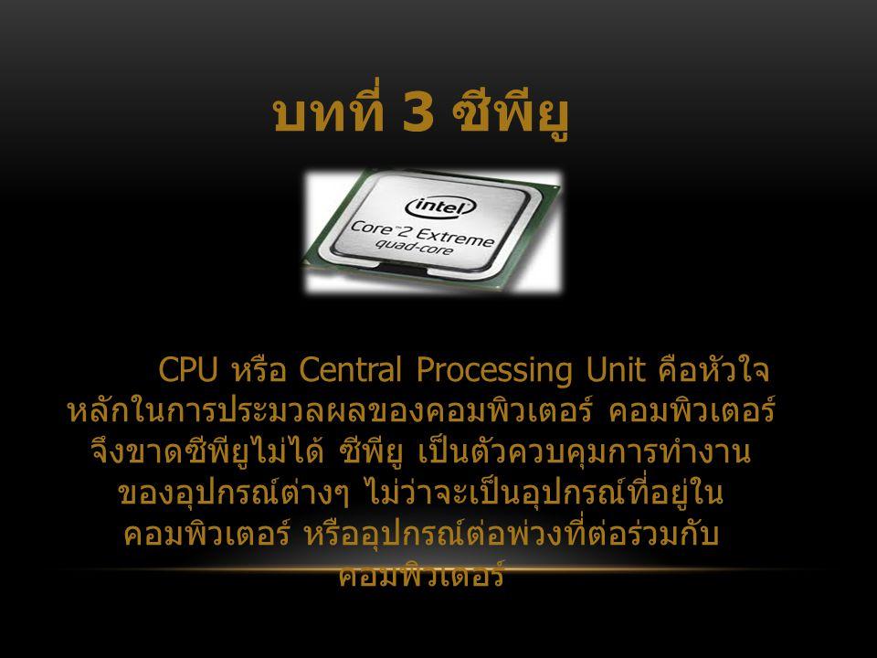 บทที่ 3 ซีพียู CPU หรือ Central Processing Unit คือหัวใจ หลักในการประมวลผลของคอมพิวเตอร์ คอมพิวเตอร์ จึงขาดซีพียูไม่ได้ ซีพียู เป็นตัวควบคุมการทำงาน ข