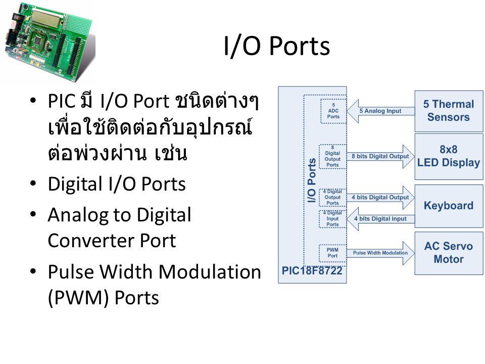 I/O Ports PIC มี I/O Port ชนิดต่างๆ เพื่อใช้ติดต่อกับอุปกรณ์ ต่อพ่วงผ่าน เช่น Digital I/O Ports Analog to Digital Converter Port Pulse Width Modulatio