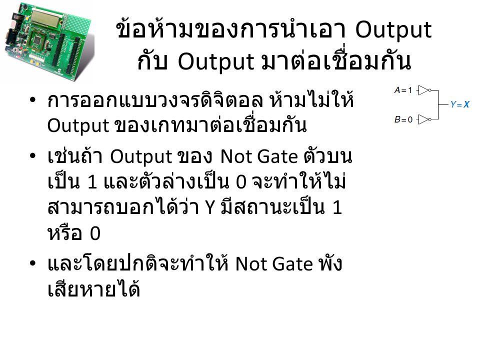 ข้อห้ามของการนำเอา Output กับ Output มาต่อเชื่อมกัน การออกแบบวงจรดิจิตอล ห้ามไม่ให้ Output ของเกทมาต่อเชื่อมกัน เช่นถ้า Output ของ Not Gate ตัวบน เป็น
