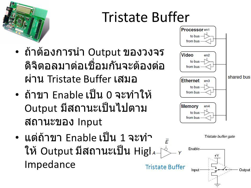 Tristate Buffer ถ้าต้องการนำ Output ของวงจร ดิจิตอลมาต่อเชื่อมกันจะต้องต่อ ผ่าน Tristate Buffer เสมอ ถ้าขา Enable เป็น 0 จะทำให้ Output มีสถานะเป็นไปต