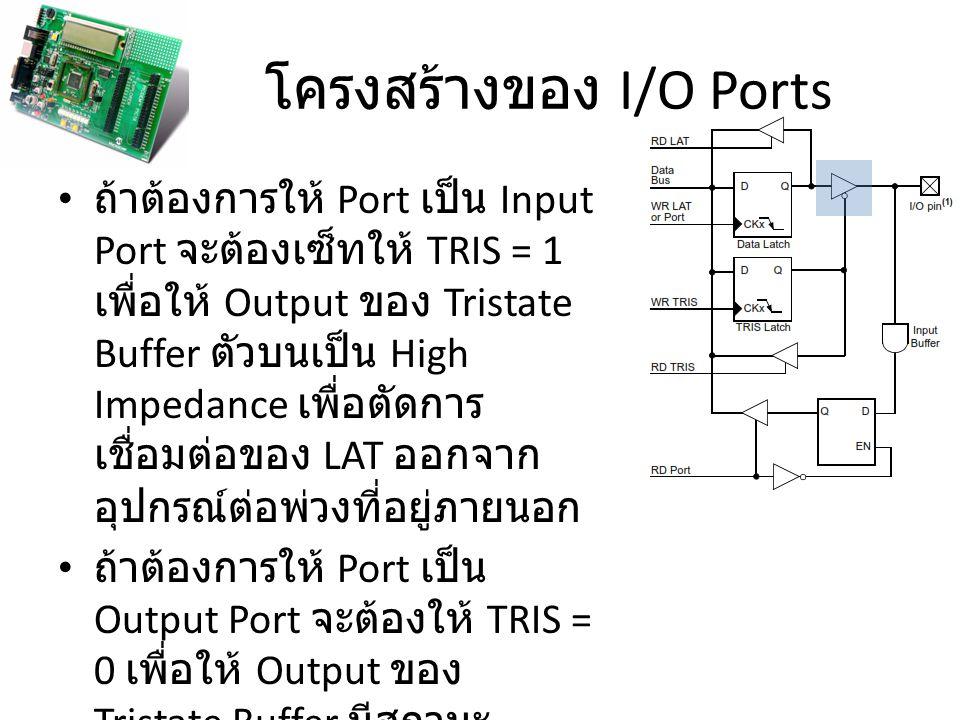 โครงสร้างของ I/O Ports ถ้าต้องการให้ Port เป็น Input Port จะต้องเซ็ทให้ TRIS = 1 เพื่อให้ Output ของ Tristate Buffer ตัวบนเป็น High Impedance เพื่อตัด