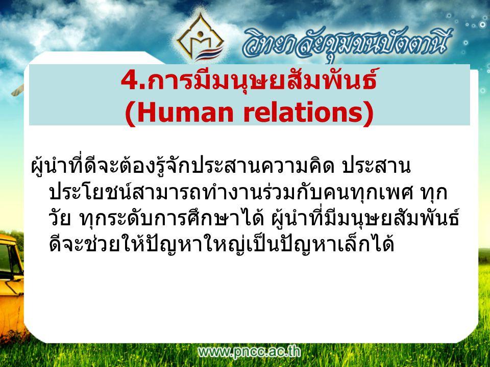 4.การมีมนุษยสัมพันธ์ (Human relations) ผู้นำที่ดีจะต้องรู้จักประสานความคิด ประสาน ประโยชน์สามารถทำงานร่วมกับคนทุกเพศ ทุก วัย ทุกระดับการศึกษาได้ ผู้นำ