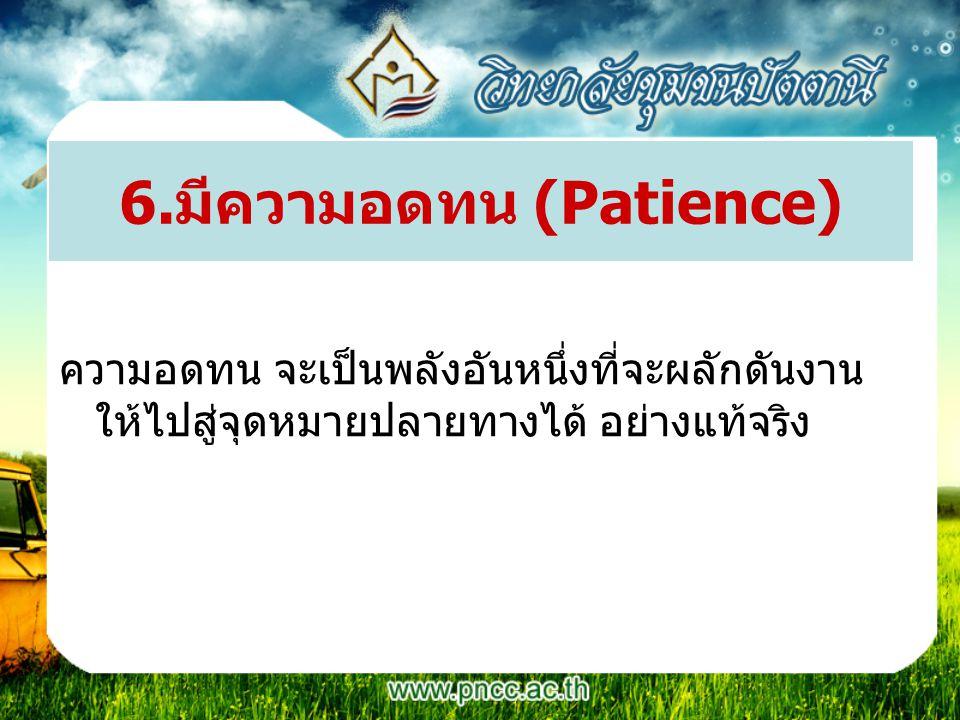 6.มีความอดทน (Patience) ความอดทน จะเป็นพลังอันหนึ่งที่จะผลักดันงาน ให้ไปสู่จุดหมายปลายทางได้ อย่างแท้จริง