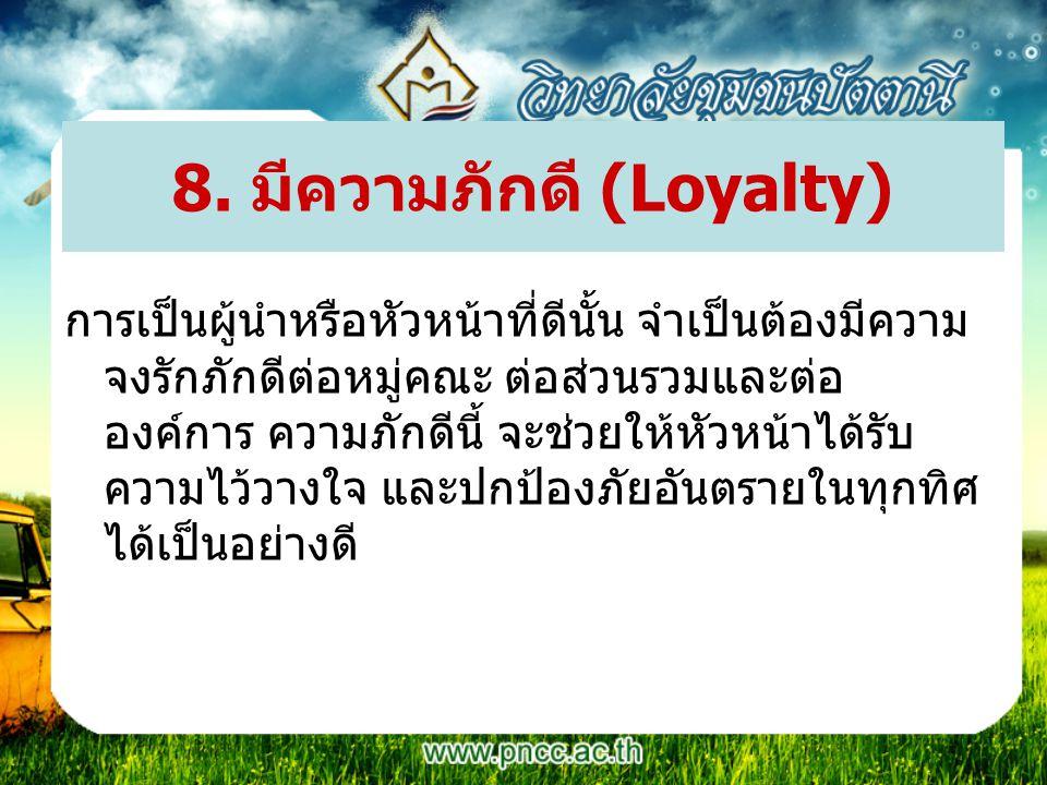 8. มีความภักดี (Loyalty) การเป็นผู้นำหรือหัวหน้าที่ดีนั้น จำเป็นต้องมีความ จงรักภักดีต่อหมู่คณะ ต่อส่วนรวมและต่อ องค์การ ความภักดีนี้ จะช่วยให้หัวหน้า