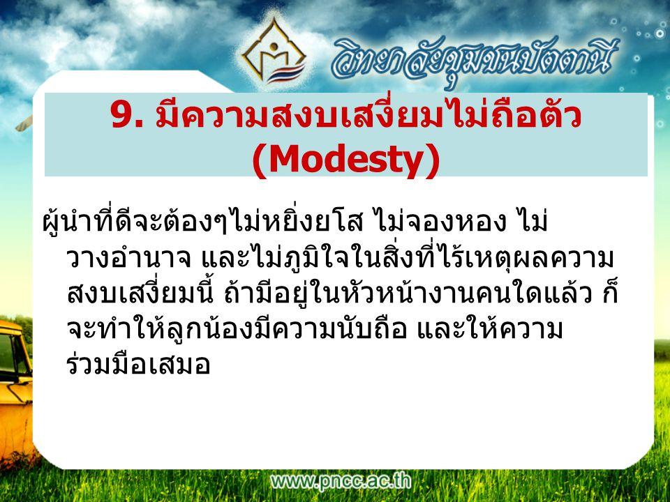 9. มีความสงบเสงี่ยมไม่ถือตัว (Modesty) ผู้นำที่ดีจะต้องๆไม่หยิ่งยโส ไม่จองหอง ไม่ วางอำนาจ และไม่ภูมิใจในสิ่งที่ไร้เหตุผลความ สงบเสงี่ยมนี้ ถ้ามีอยู่ใ