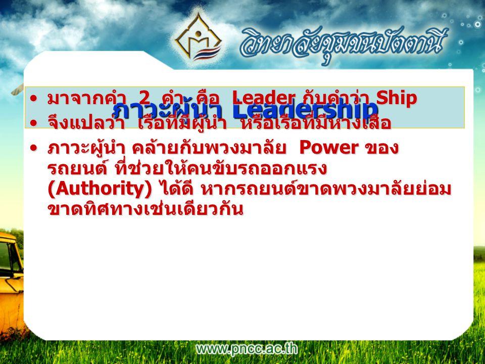 ภาวะผู้นำ Leadership มาจากคำ 2 คำ คือ Leader กับคำว่า Shipมาจากคำ 2 คำ คือ Leader กับคำว่า Ship จึงแปลว่า เรือที่มีผู้นำ หรือเรือที่มีหางเสือจึงแปลว่า