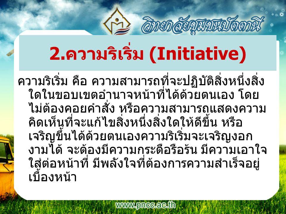 2.ความริเริ่ม (Initiative) ความริเริ่ม คือ ความสามารถที่จะปฏิบัติสิ่งหนึ่งสิ่ง ใดในขอบเขตอำนาจหน้าที่ได้ด้วยตนเอง โดย ไม่ต้องคอยคำสั่ง หรือความสามารถแ