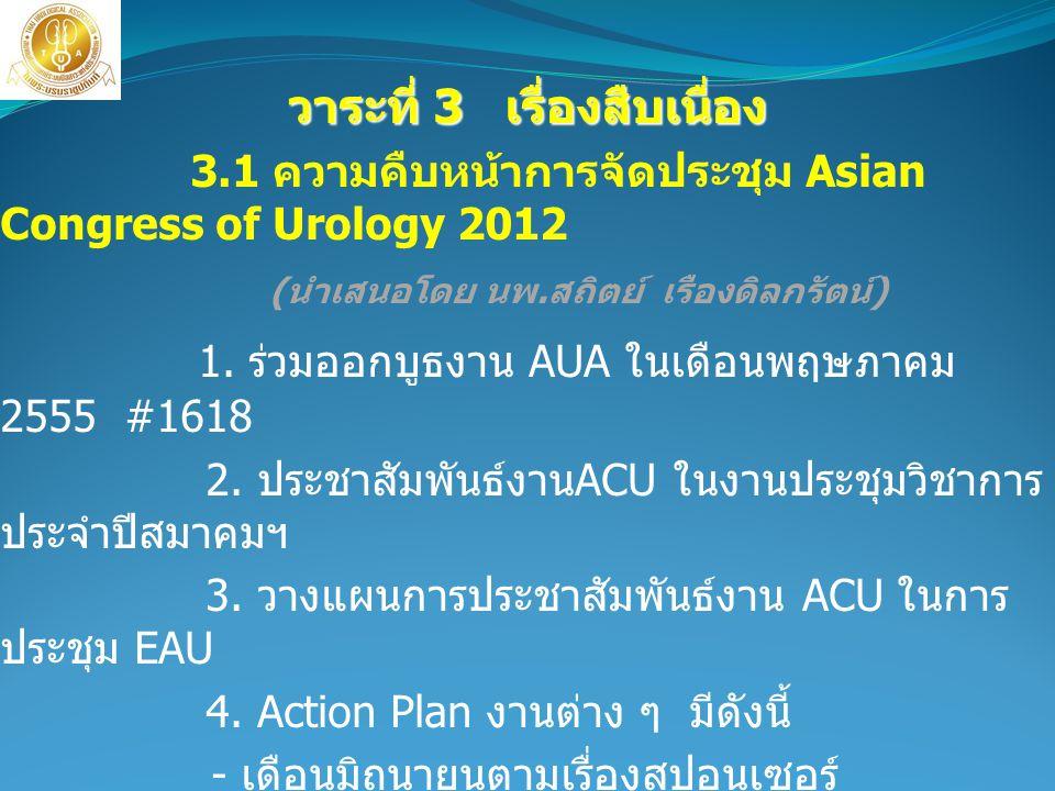 วาระที่ 3 เรื่องสืบเนื่อง วาระที่ 3 เรื่องสืบเนื่อง 3.1 ความคืบหน้าการจัดประชุม Asian Congress of Urology 2012 ( นำเสนอโดย นพ. สถิตย์ เรืองดิลกรัตน์ )