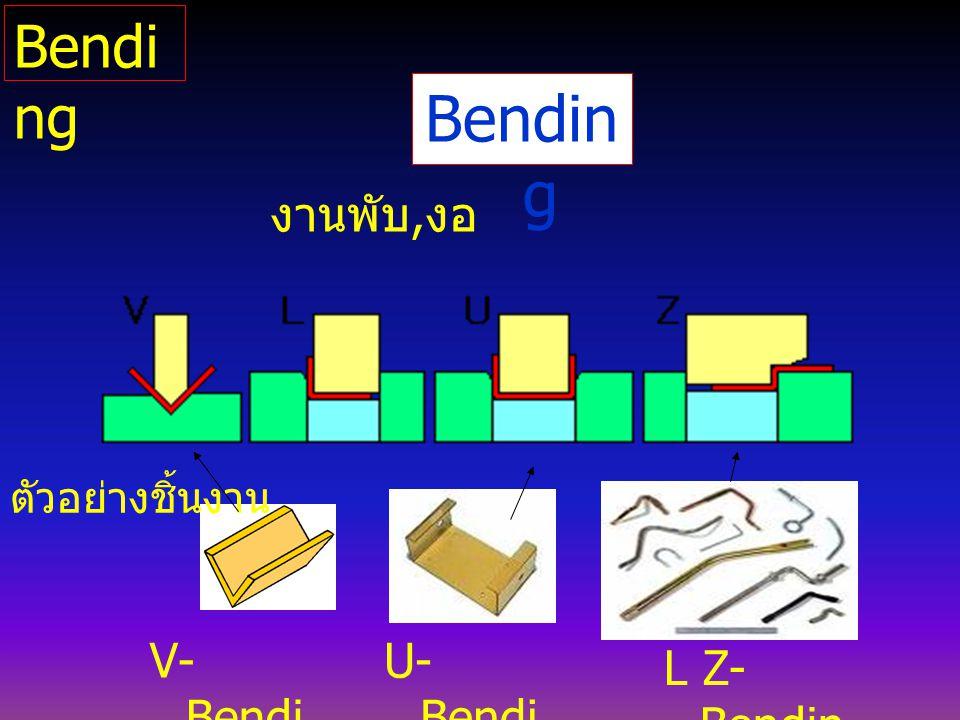 Bendin g V- Bendi ng U- Bendi ng งานพับ, งอ L Z- Bendin g ตัวอย่างชิ้นงาน Bendi ng