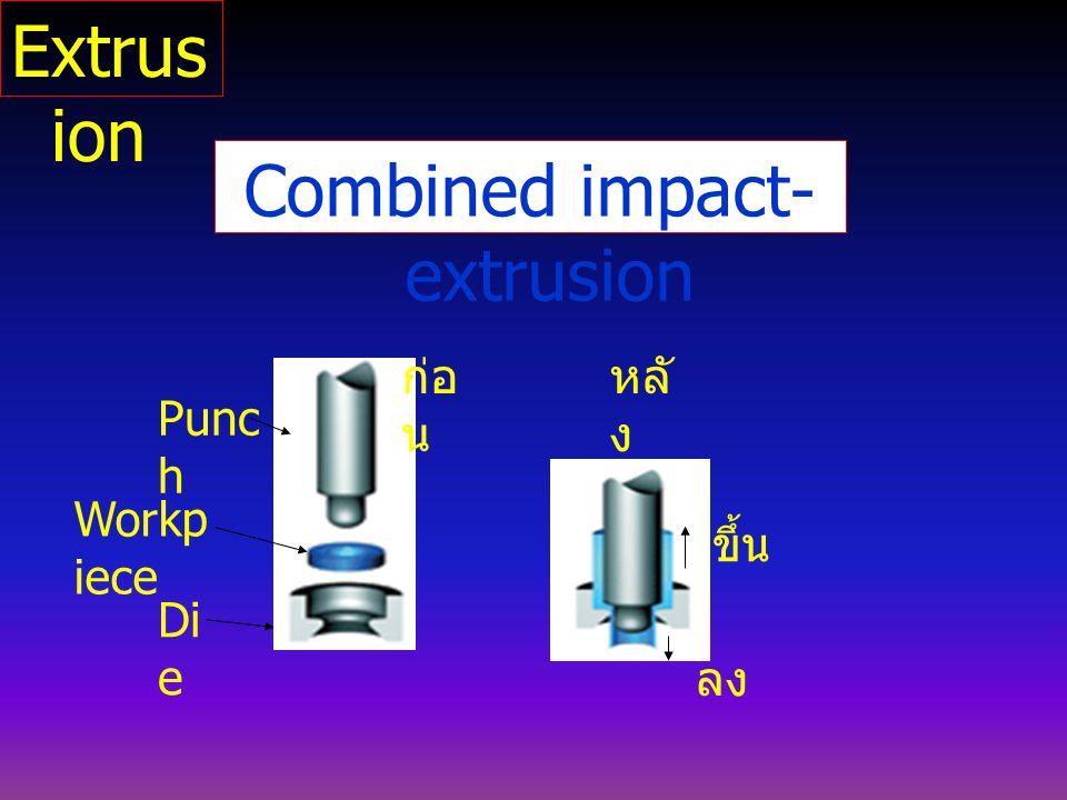 Combined impact- extrusion Punc h Di e Workp iece ก่อ น หลั ง ขึ้น ลง Extrus ion