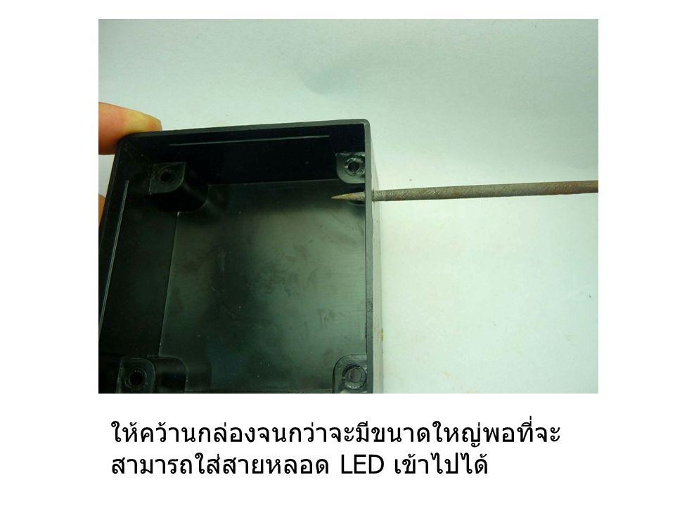 ให้คว้านกล่องจนกว่าจะมีขนาดใหญ่พอที่จะ สามารถใส่สายหลอด LED เข้าไปได้