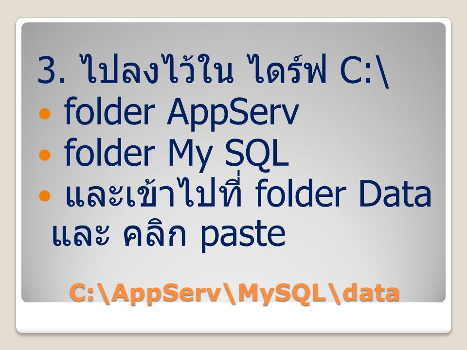 C:\AppServ\MySQL\data 3. ไปลงไว้ใน ไดร์ฟ C:\ folder AppServ folder My SQL และเข้าไปที่ folder Data และ คลิก paste
