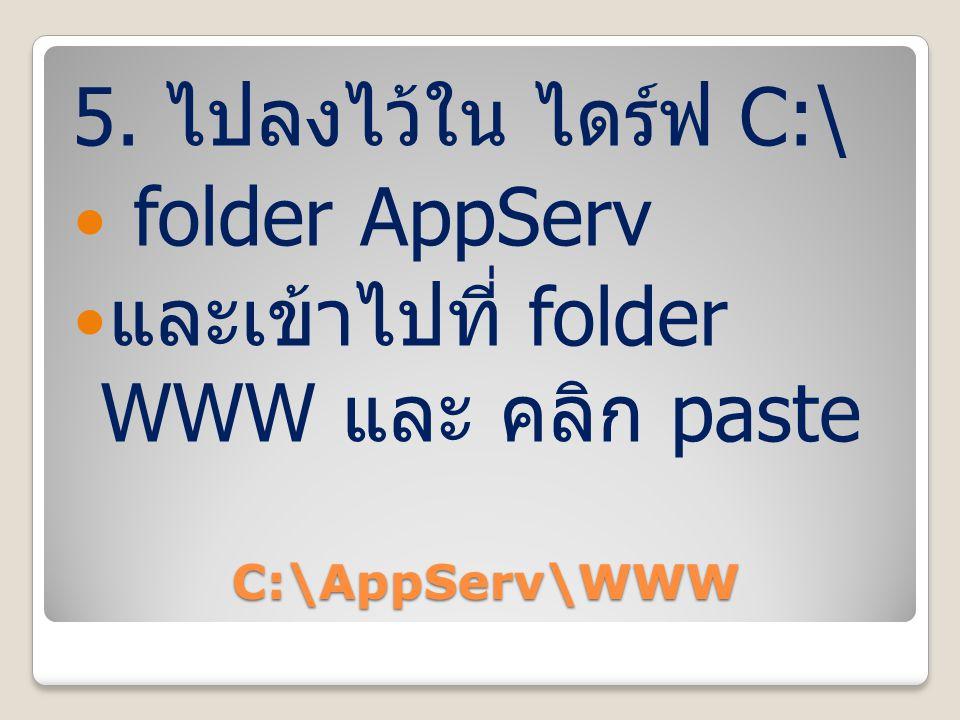 C:\AppServ\WWW 5. ไปลงไว้ใน ไดร์ฟ C:\ folder AppServ และเข้าไปที่ folder WWW และ คลิก paste