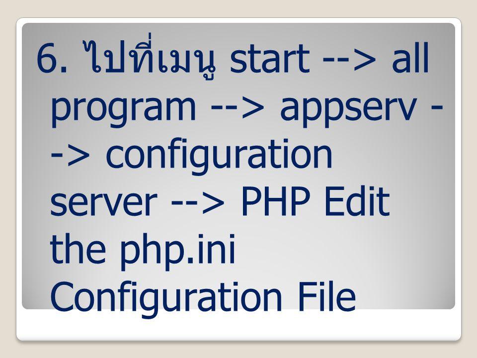 6. ไปที่เมนู start --> all program --> appserv - -> configuration server --> PHP Edit the php.ini Configuration File