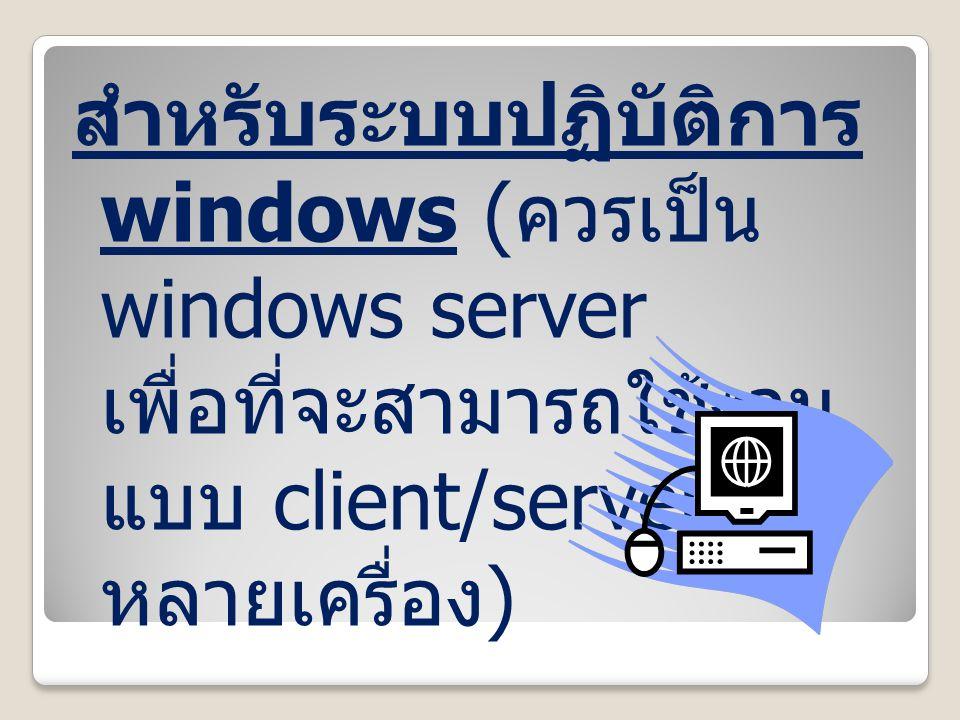 สำหรับระบบปฏิบัติการ windows ( ควรเป็น windows server เพื่อที่จะสามารถใช้งาน แบบ client/server ได้ หลายเครื่อง )
