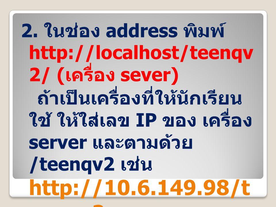 2. ในช่อง address พิมพ์ http://localhost/teenqv 2/ ( เครื่อง sever) ถ้าเป็นเครื่องที่ให้นักเรียน ใช้ ให้ใส่เลข IP ของ เครื่อง server และตามด้วย /teenq
