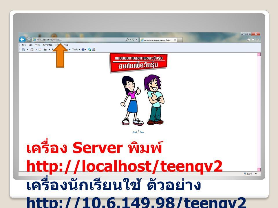 เครื่อง Server พิมพ์ http://localhost/teenqv2 เครื่องนักเรียนใช้ ตัวอย่าง http://10.6.149.98/teenqv2
