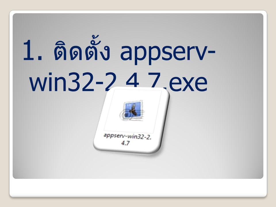 1. ติดตั้ง appserv- win32-2.4.7.exe
